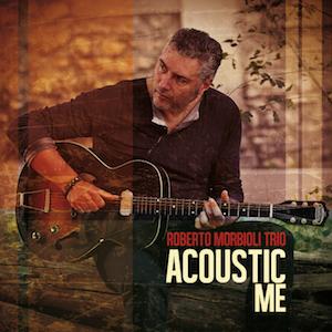 Acoustic Me - Roberto Morbioli Trio